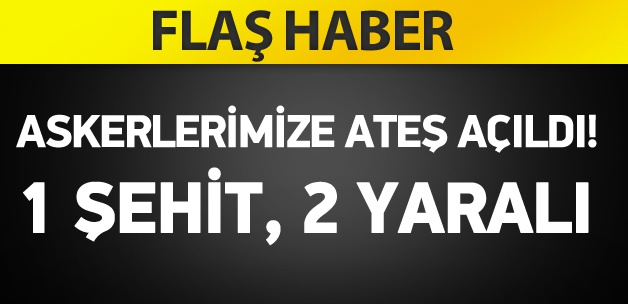 Askerlerimize ate� a��ld�: 1 �ehit, 2 yaral�